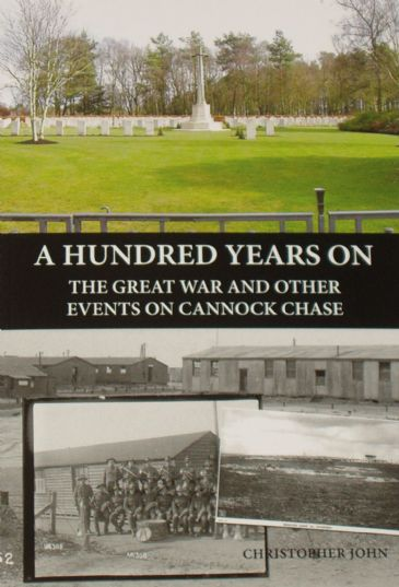 A Hundred Years On - The Great War and Other Events on Cannock Chase, by Christopher John